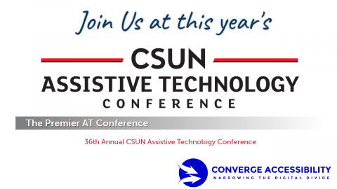 Join us at this year's CSUN Assistive Technology Conference. The premier AT Conference. 36th Annual CSUN Assistive Technology Conference. Converge Accessibility. Narrowing the digital divide.