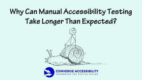 Why Can Manual Accessibility Testing Take Longer Than Expected? Converge Accessibility. Narrowing the Digital Divide.